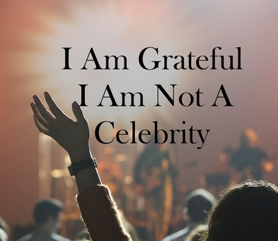 I am grateful I am not a celebrity