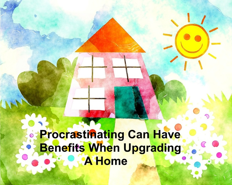 Procrastinating can have benefits when upgrading a home  - Procrastinating Can Have Positive Results When Upgrading A Home