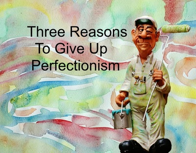 Three Reasons To Give Up Perfectionism
